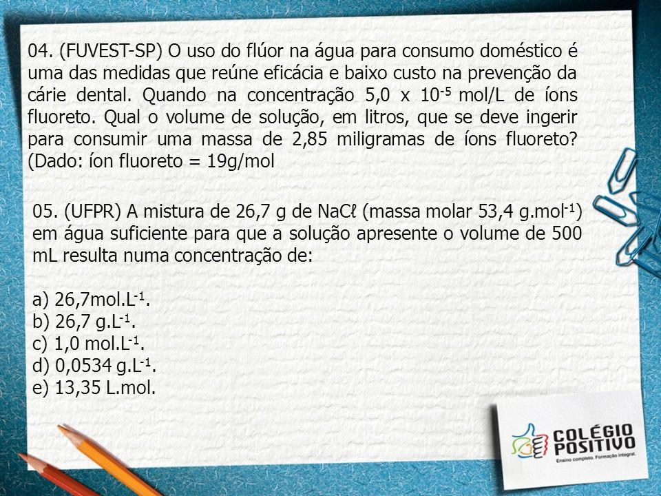 04. (FUVEST-SP) O uso do flúor na água para consumo doméstico é uma das medidas que reúne eficácia e baixo custo na prevenção da cárie dental. Quando na concentração 5,0 x 10-5 mol/L de íons fluoreto. Qual o volume de solução, em litros, que se deve ingerir para consumir uma massa de 2,85 miligramas de íons fluoreto (Dado: íon fluoreto = 19g/mol