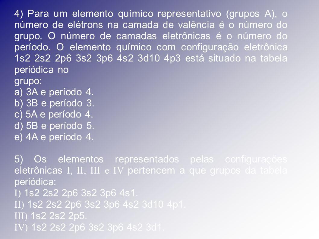 4) Para um elemento químico representativo (grupos A), o número de elétrons na camada de valência é o número do grupo. O número de camadas eletrônicas é o número do período. O elemento químico com configuração eletrônica 1s2 2s2 2p6 3s2 3p6 4s2 3d10 4p3 está situado na tabela periódica no
