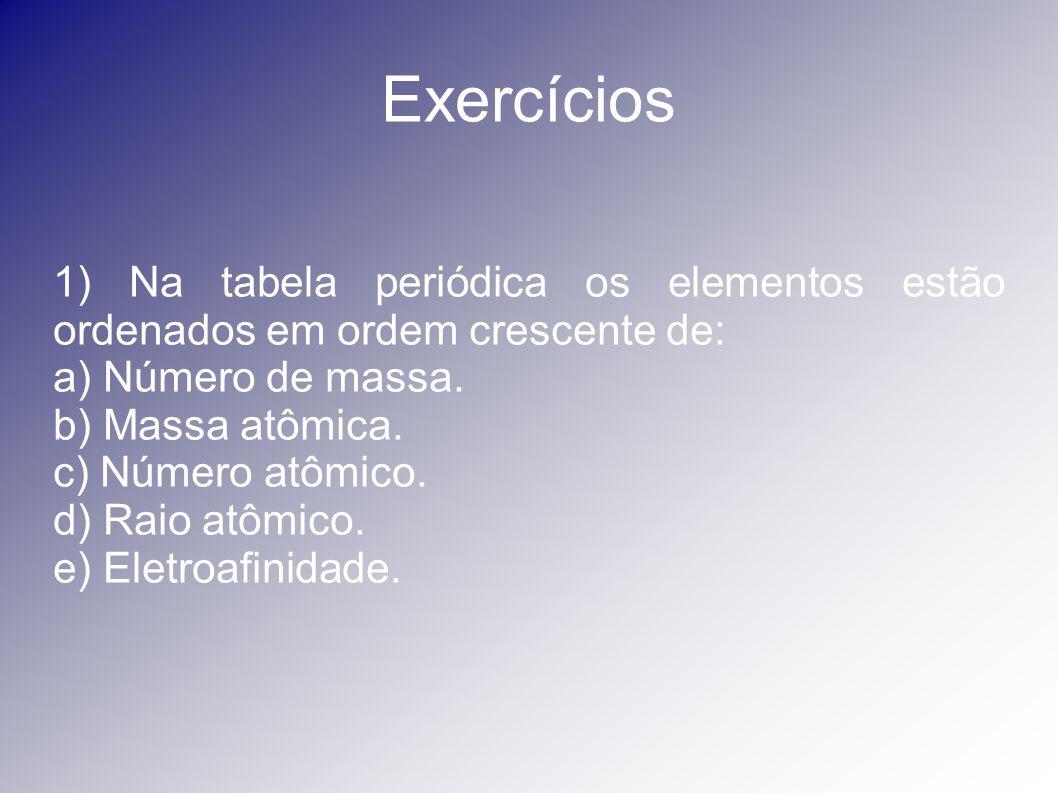 Exercícios 1) Na tabela periódica os elementos estão ordenados em ordem crescente de: a) Número de massa.