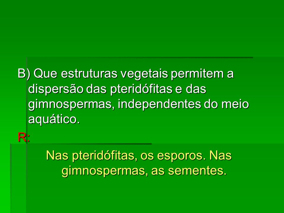 Nas pteridófitas, os esporos. Nas gimnospermas, as sementes.