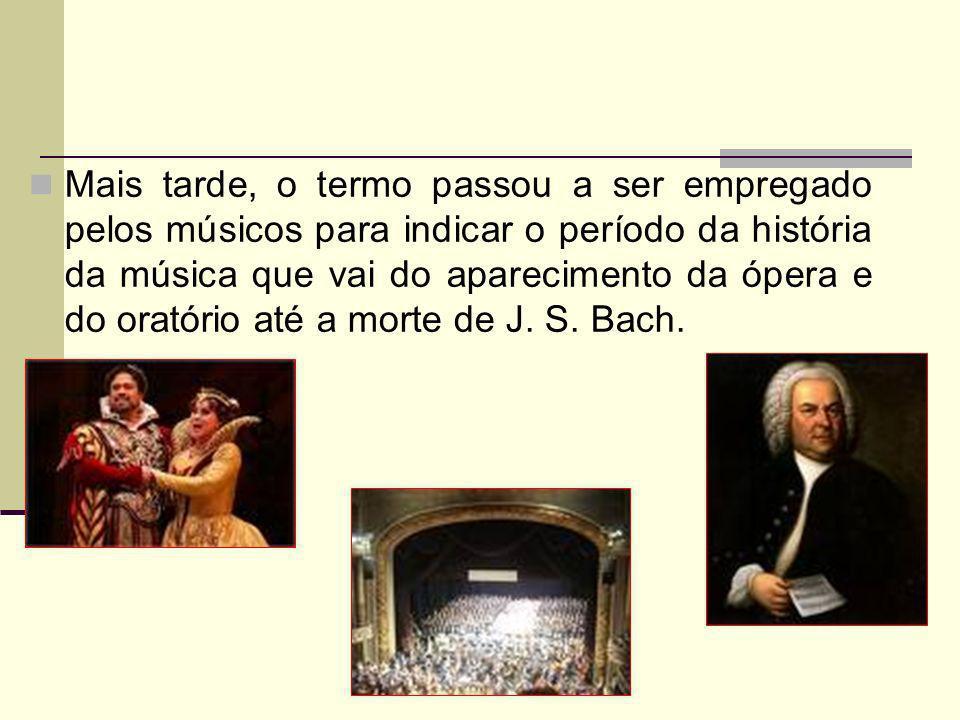 Mais tarde, o termo passou a ser empregado pelos músicos para indicar o período da história da música que vai do aparecimento da ópera e do oratório até a morte de J.