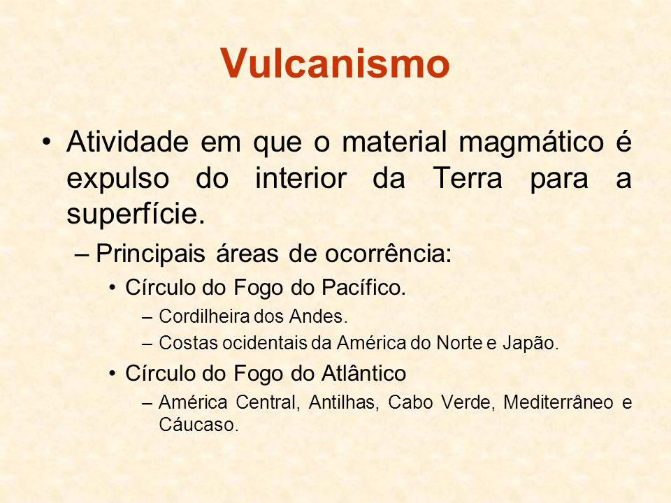 Vulcanismo Atividade em que o material magmático é expulso do interior da Terra para a superfície. Principais áreas de ocorrência: