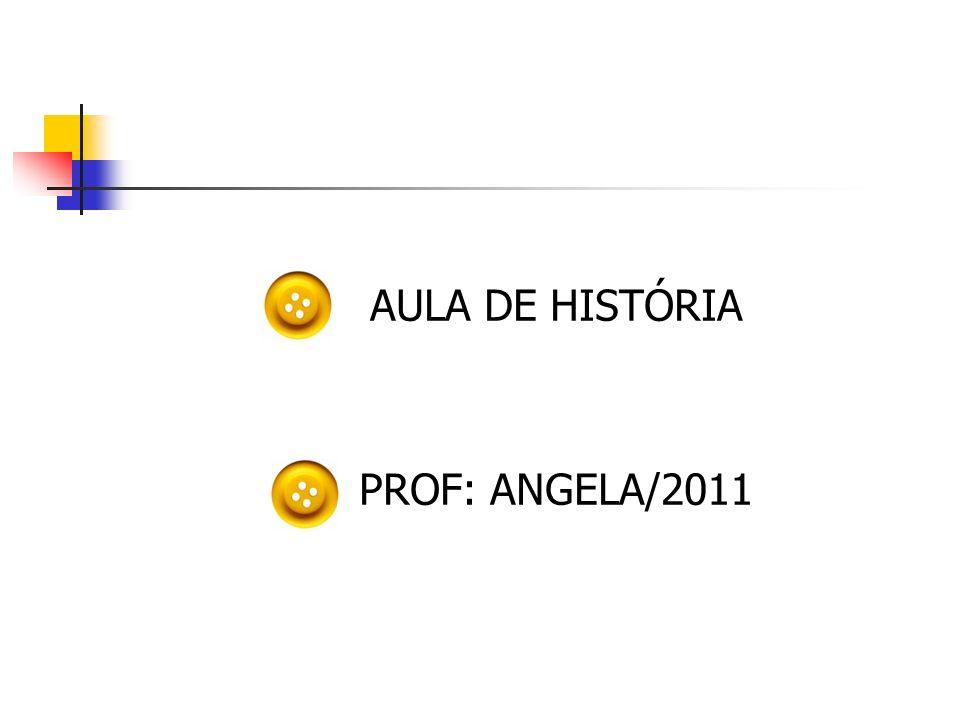AULA DE HISTÓRIA PROF: ANGELA/2011