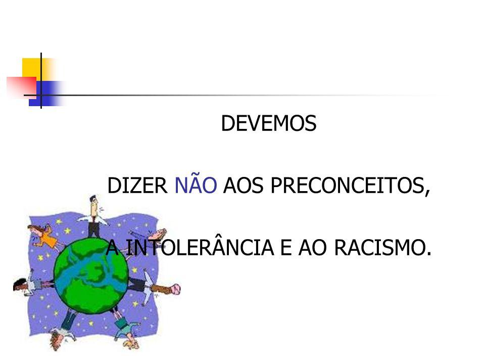 DIZER NÃO AOS PRECONCEITOS, A INTOLERÂNCIA E AO RACISMO.