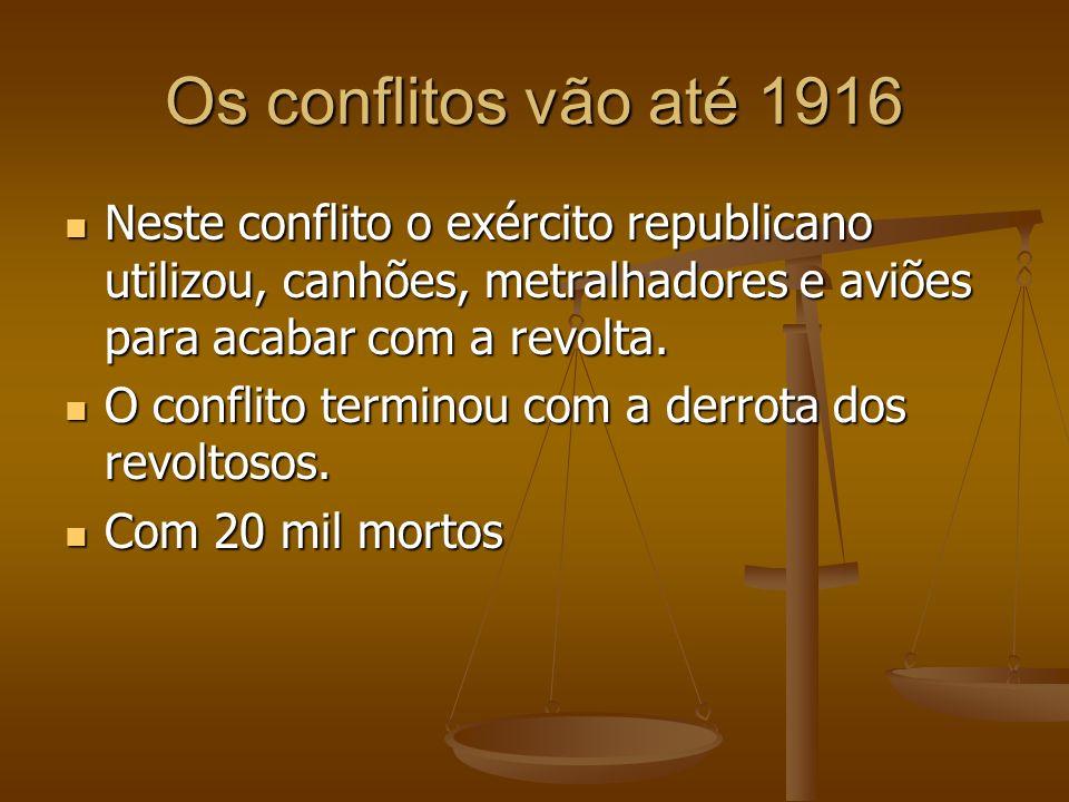 Os conflitos vão até 1916 Neste conflito o exército republicano utilizou, canhões, metralhadores e aviões para acabar com a revolta.