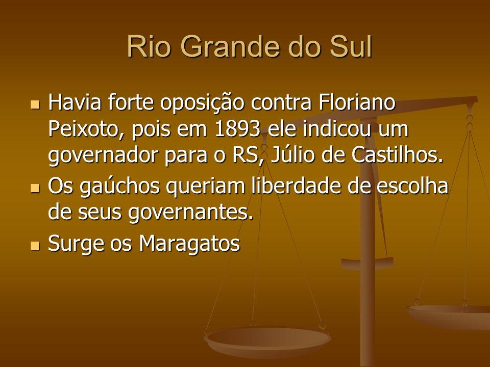 Rio Grande do Sul Havia forte oposição contra Floriano Peixoto, pois em 1893 ele indicou um governador para o RS, Júlio de Castilhos.