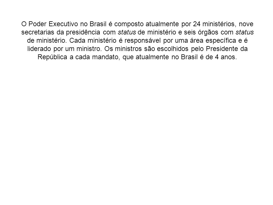 O Poder Executivo no Brasil é composto atualmente por 24 ministérios, nove secretarias da presidência com status de ministério e seis órgãos com status de ministério.