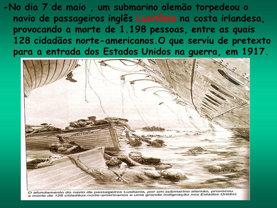 -No dia 7 de maio , um submarino alemão torpedeou o navio de passageiros inglês Lusitânia na costa irlandesa, provocando a morte de 1.198 pessoas, entre as quais 128 cidadãos norte-americanos.O que serviu de pretexto para a entrada dos Estados Unidos na guerra, em 1917.