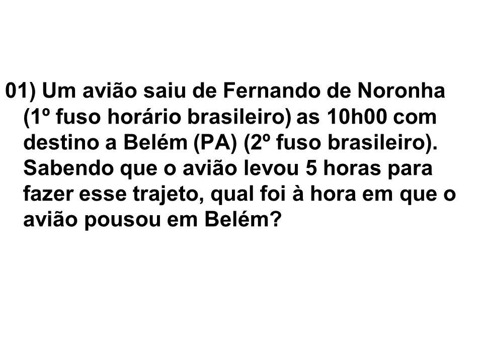 01) Um avião saiu de Fernando de Noronha (1º fuso horário brasileiro) as 10h00 com destino a Belém (PA) (2º fuso brasileiro).