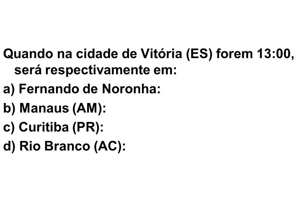 Quando na cidade de Vitória (ES) forem 13:00, será respectivamente em: