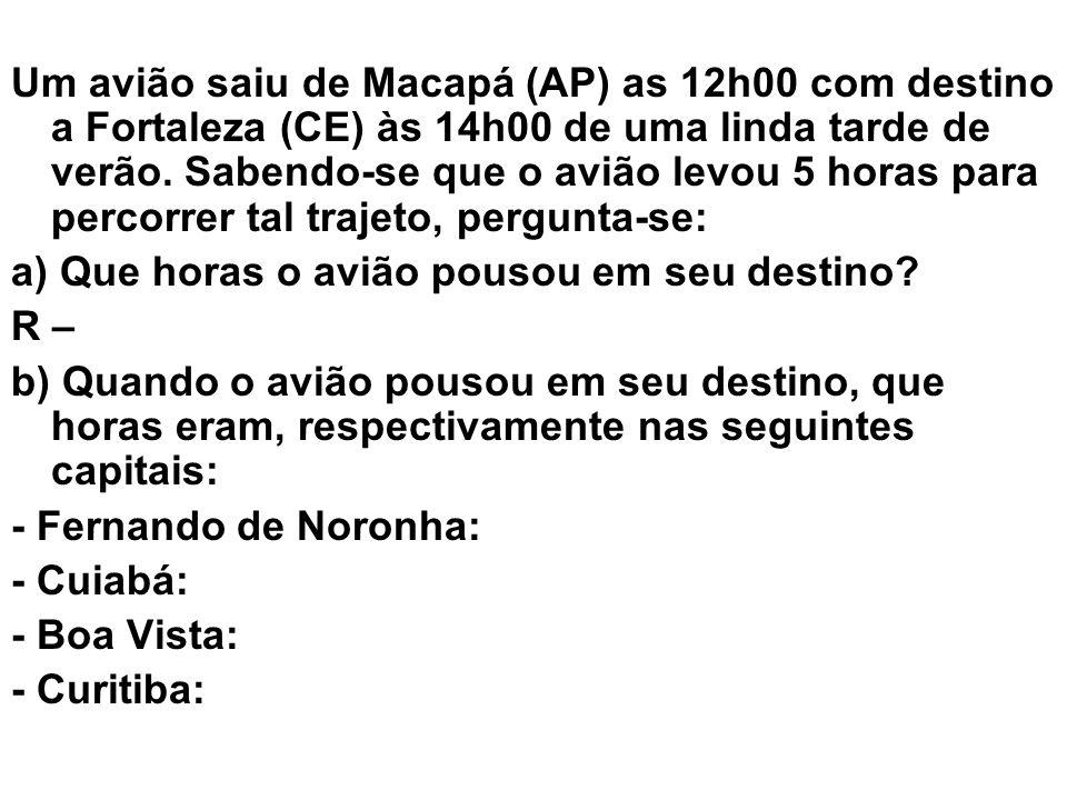 Um avião saiu de Macapá (AP) as 12h00 com destino a Fortaleza (CE) às 14h00 de uma linda tarde de verão. Sabendo-se que o avião levou 5 horas para percorrer tal trajeto, pergunta-se:
