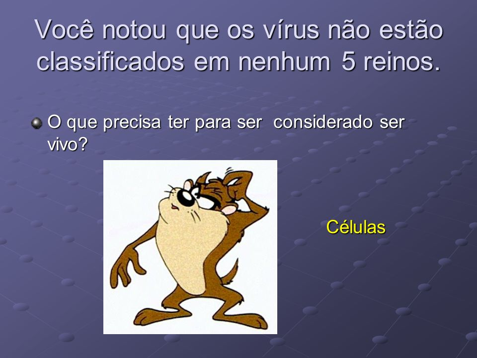 Você notou que os vírus não estão classificados em nenhum 5 reinos.