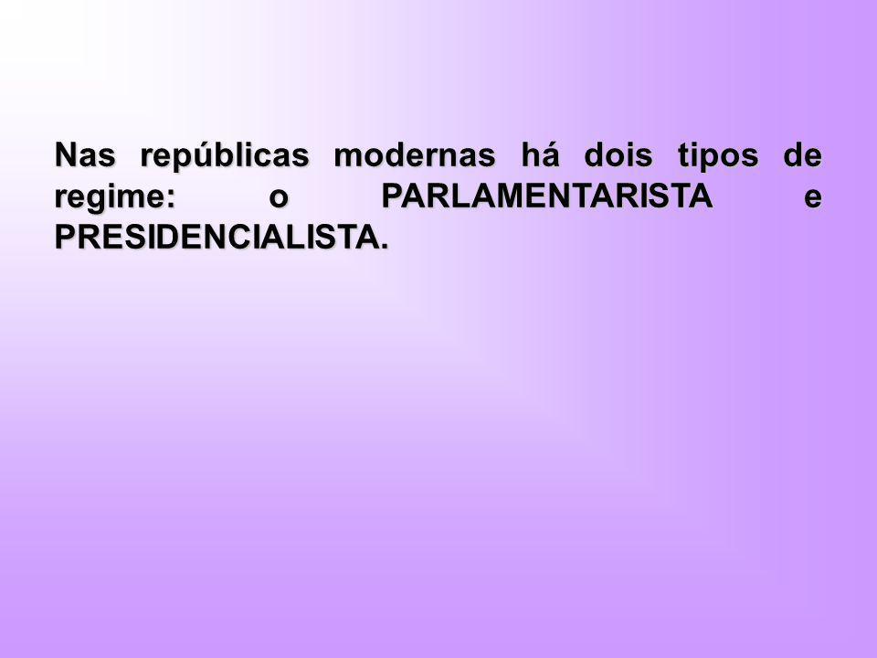 Nas repúblicas modernas há dois tipos de regime: o PARLAMENTARISTA e PRESIDENCIALISTA.