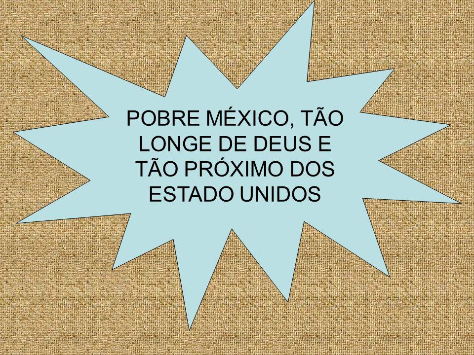 POBRE MÉXICO, TÃO LONGE DE DEUS E TÃO PRÓXIMO DOS ESTADO UNIDOS