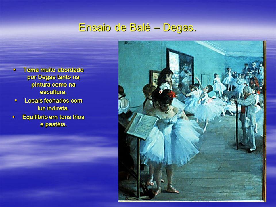 Ensaio de Balé – Degas. Tema muito abordado por Degas tanto na pintura como na escultura. Locais fechados com luz indireta.