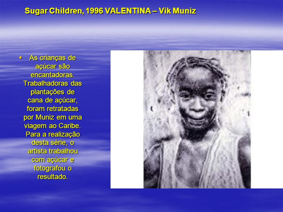 Sugar Children, 1996 VALENTINA – Vik Muniz