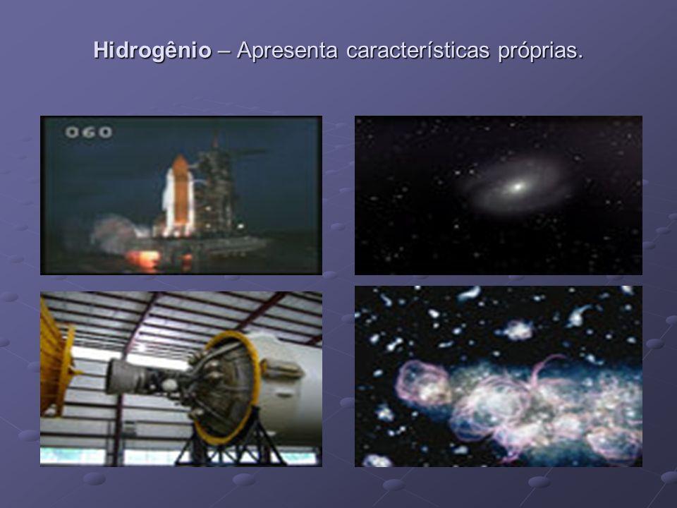Hidrogênio – Apresenta características próprias.