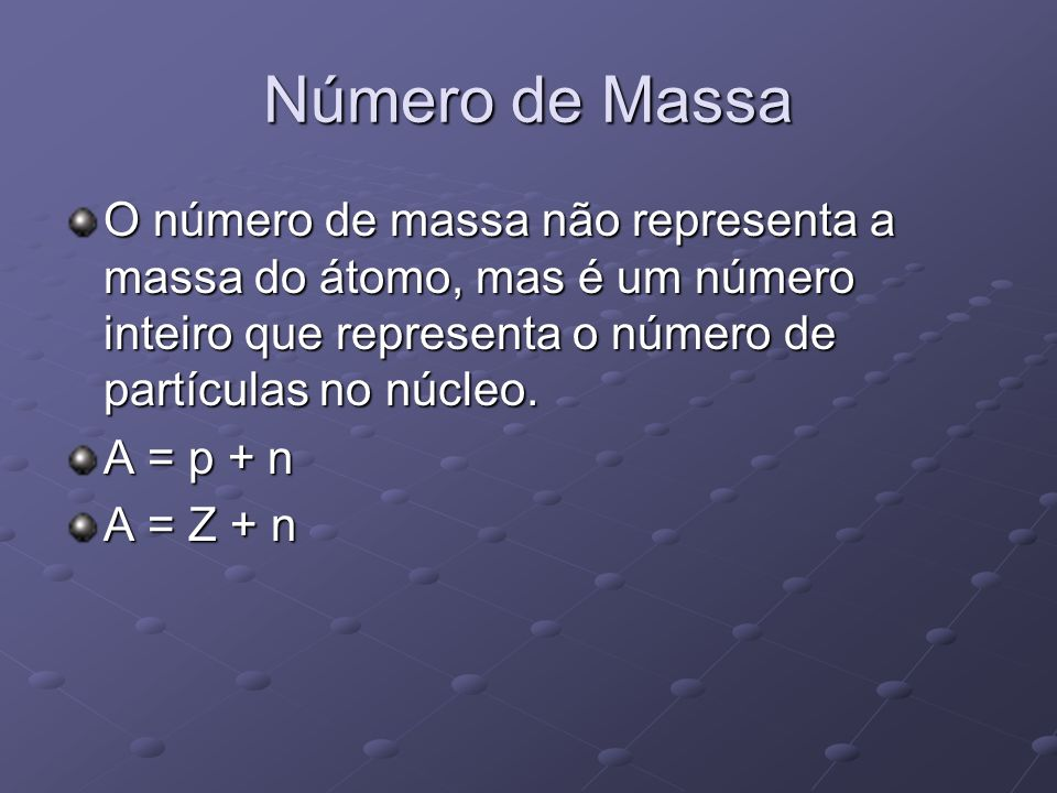 Número de Massa O número de massa não representa a massa do átomo, mas é um número inteiro que representa o número de partículas no núcleo.
