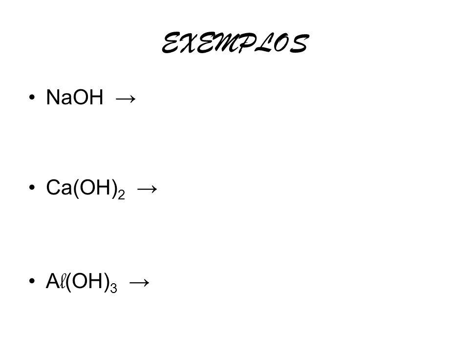 EXEMPLOS NaOH → Ca(OH)2 → Al(OH)3 →
