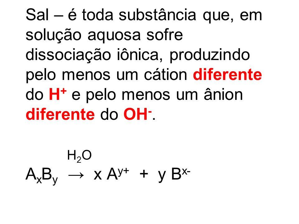 Sal – é toda substância que, em solução aquosa sofre dissociação iônica, produzindo pelo menos um cátion diferente do H+ e pelo menos um ânion diferente do OH-.