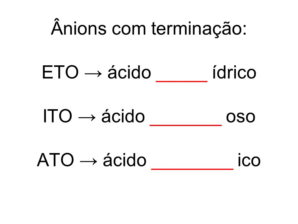 Ânions com terminação: ETO → ácido _____ ídrico ITO → ácido _______ oso ATO → ácido ________ ico