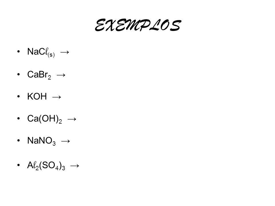 EXEMPLOS NaCl(s) → CaBr2 → KOH → Ca(OH)2 → NaNO3 → Al2(SO4)3 →