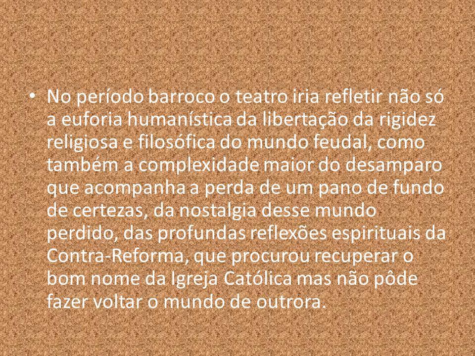 No período barroco o teatro iria refletir não só a euforia humanística da libertação da rigidez religiosa e filosófica do mundo feudal, como também a complexidade maior do desamparo que acompanha a perda de um pano de fundo de certezas, da nostalgia desse mundo perdido, das profundas reflexões espirituais da Contra-Reforma, que procurou recuperar o bom nome da Igreja Católica mas não pôde fazer voltar o mundo de outrora.