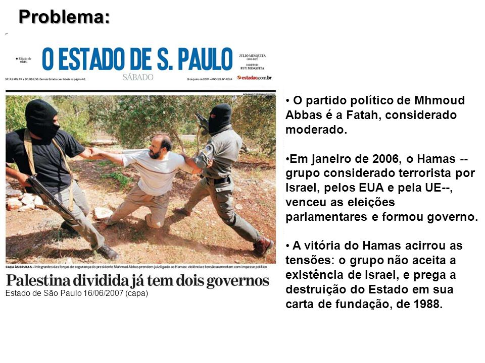 Problema: Estado de São Paulo 16/06/2007 (capa) O partido político de Mhmoud Abbas é a Fatah, considerado moderado.