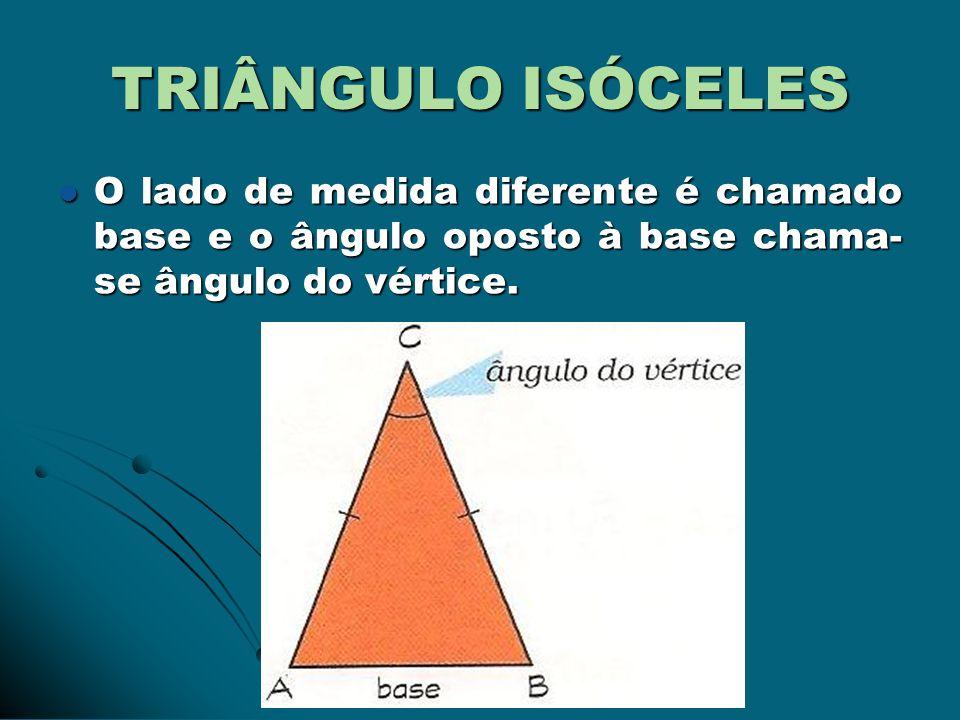 TRIÂNGULO ISÓCELES O lado de medida diferente é chamado base e o ângulo oposto à base chama-se ângulo do vértice.