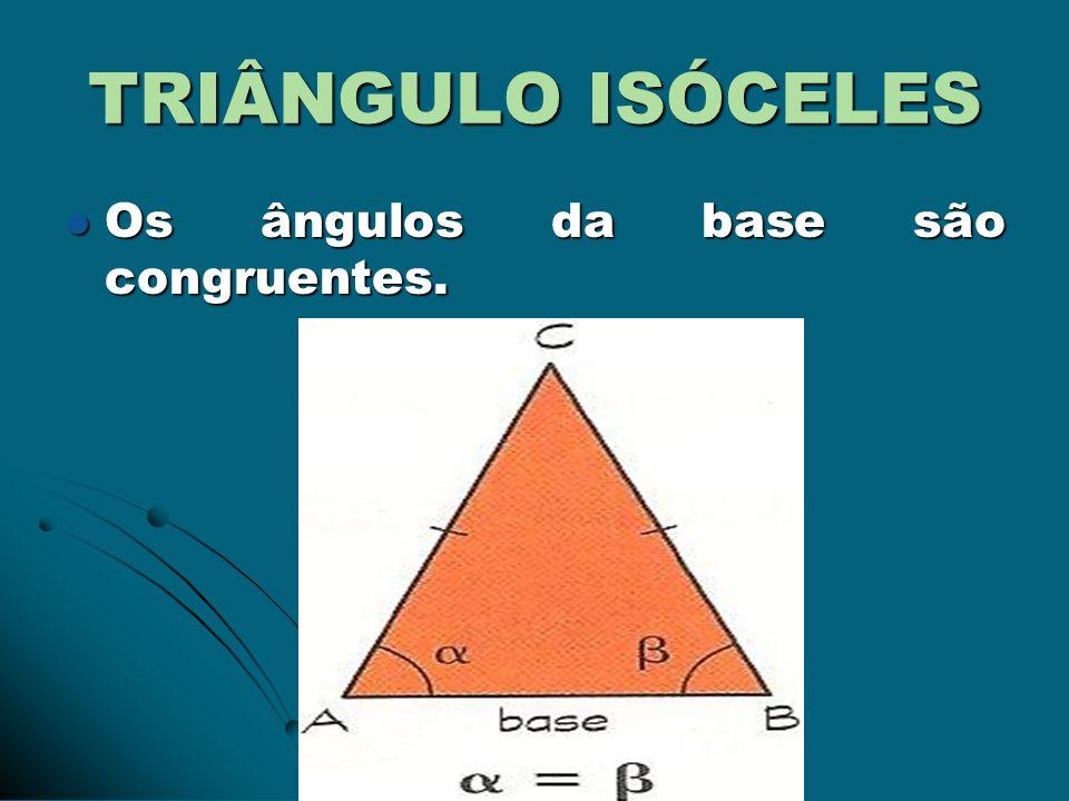 TRIÂNGULO ISÓCELES Os ângulos da base são congruentes.
