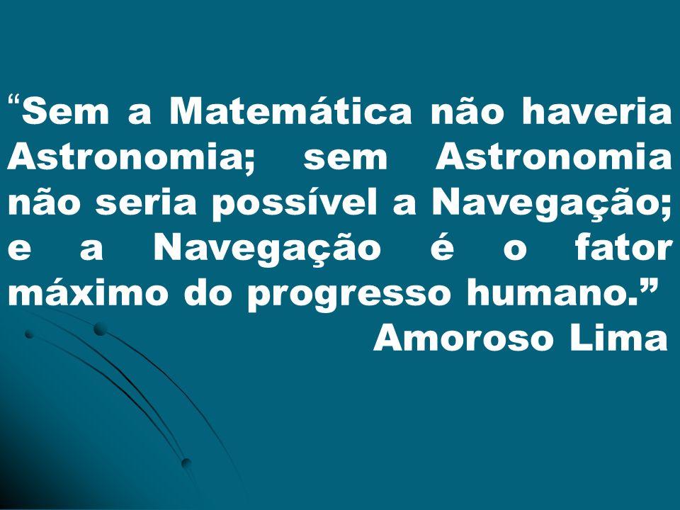 Sem a Matemática não haveria Astronomia; sem Astronomia não seria possível a Navegação; e a Navegação é o fator máximo do progresso humano.