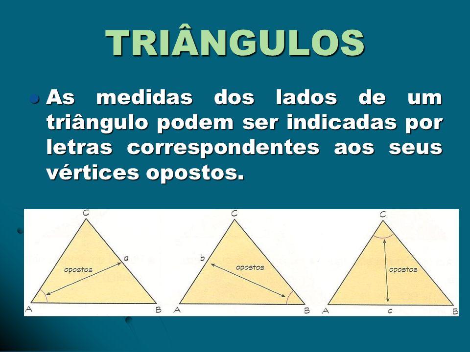 TRIÂNGULOS As medidas dos lados de um triângulo podem ser indicadas por letras correspondentes aos seus vértices opostos.