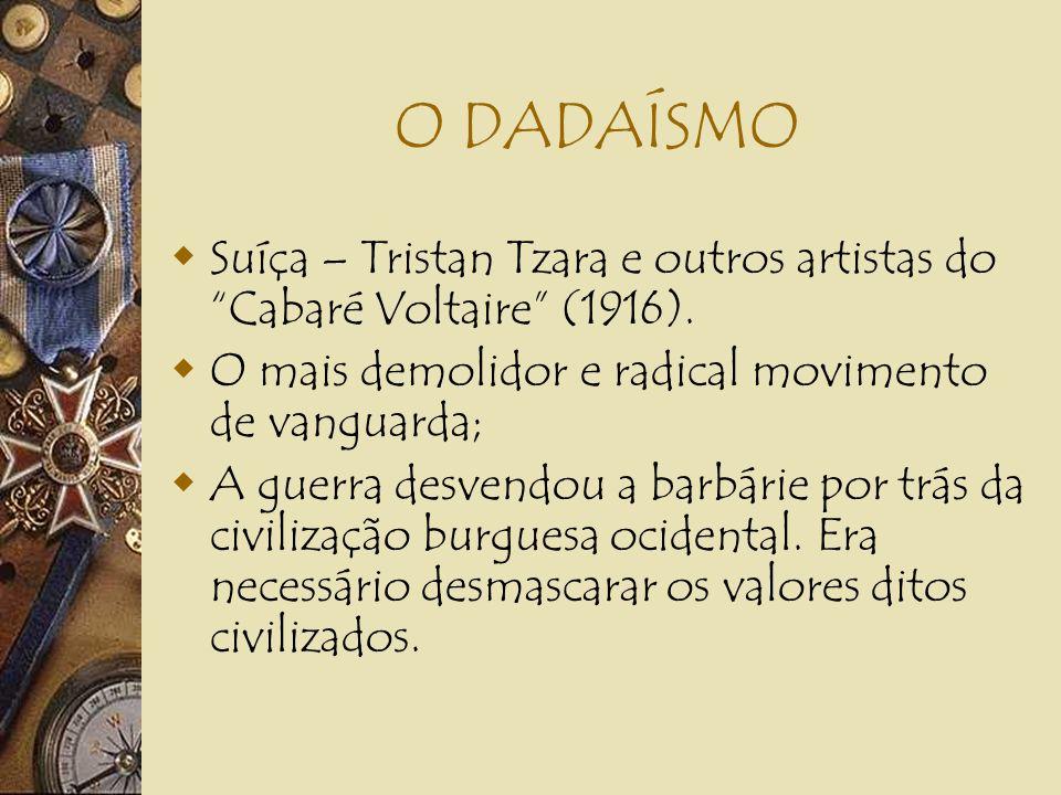 O DADAÍSMO Suíça – Tristan Tzara e outros artistas do Cabaré Voltaire (1916). O mais demolidor e radical movimento de vanguarda;