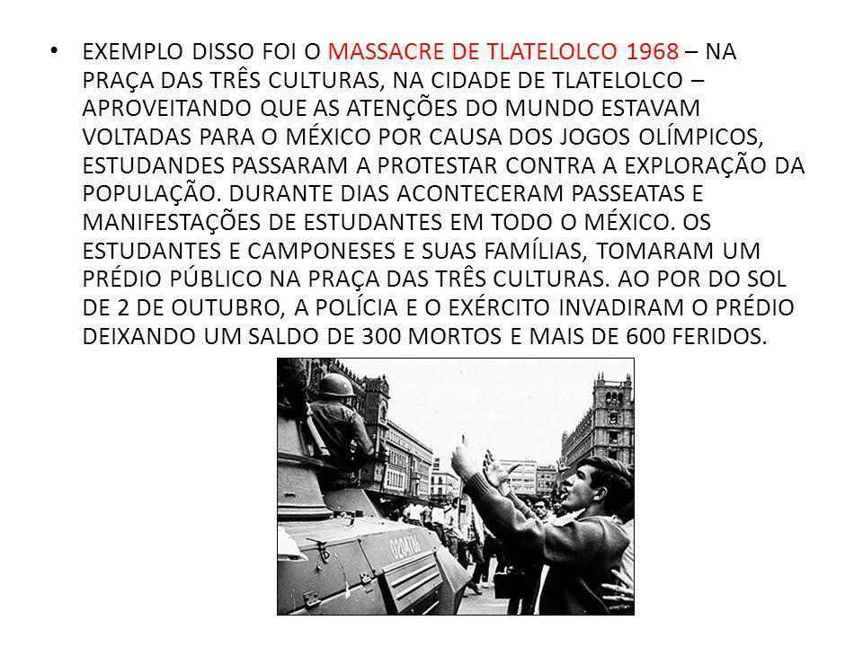 EXEMPLO DISSO FOI O MASSACRE DE TLATELOLCO 1968 – NA PRAÇA DAS TRÊS CULTURAS, NA CIDADE DE TLATELOLCO – APROVEITANDO QUE AS ATENÇÕES DO MUNDO ESTAVAM VOLTADAS PARA O MÉXICO POR CAUSA DOS JOGOS OLÍMPICOS, ESTUDANDES PASSARAM A PROTESTAR CONTRA A EXPLORAÇÃO DA POPULAÇÃO.