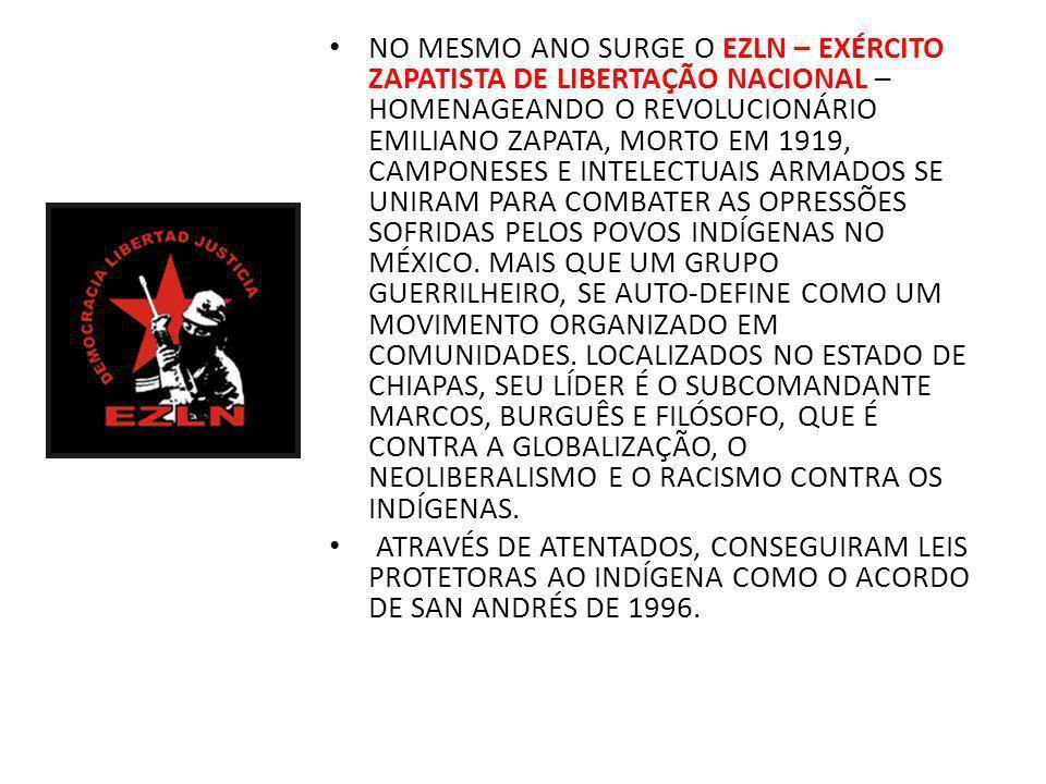 NO MESMO ANO SURGE O EZLN – EXÉRCITO ZAPATISTA DE LIBERTAÇÃO NACIONAL – HOMENAGEANDO O REVOLUCIONÁRIO EMILIANO ZAPATA, MORTO EM 1919, CAMPONESES E INTELECTUAIS ARMADOS SE UNIRAM PARA COMBATER AS OPRESSÕES SOFRIDAS PELOS POVOS INDÍGENAS NO MÉXICO. MAIS QUE UM GRUPO GUERRILHEIRO, SE AUTO-DEFINE COMO UM MOVIMENTO ORGANIZADO EM COMUNIDADES. LOCALIZADOS NO ESTADO DE CHIAPAS, SEU LÍDER É O SUBCOMANDANTE MARCOS, BURGUÊS E FILÓSOFO, QUE É CONTRA A GLOBALIZAÇÃO, O NEOLIBERALISMO E O RACISMO CONTRA OS INDÍGENAS.
