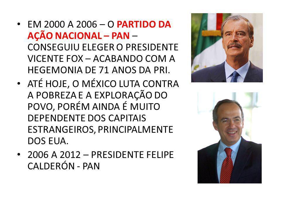 EM 2000 A 2006 – O PARTIDO DA AÇÃO NACIONAL – PAN – CONSEGUIU ELEGER O PRESIDENTE VICENTE FOX – ACABANDO COM A HEGEMONIA DE 71 ANOS DA PRI.