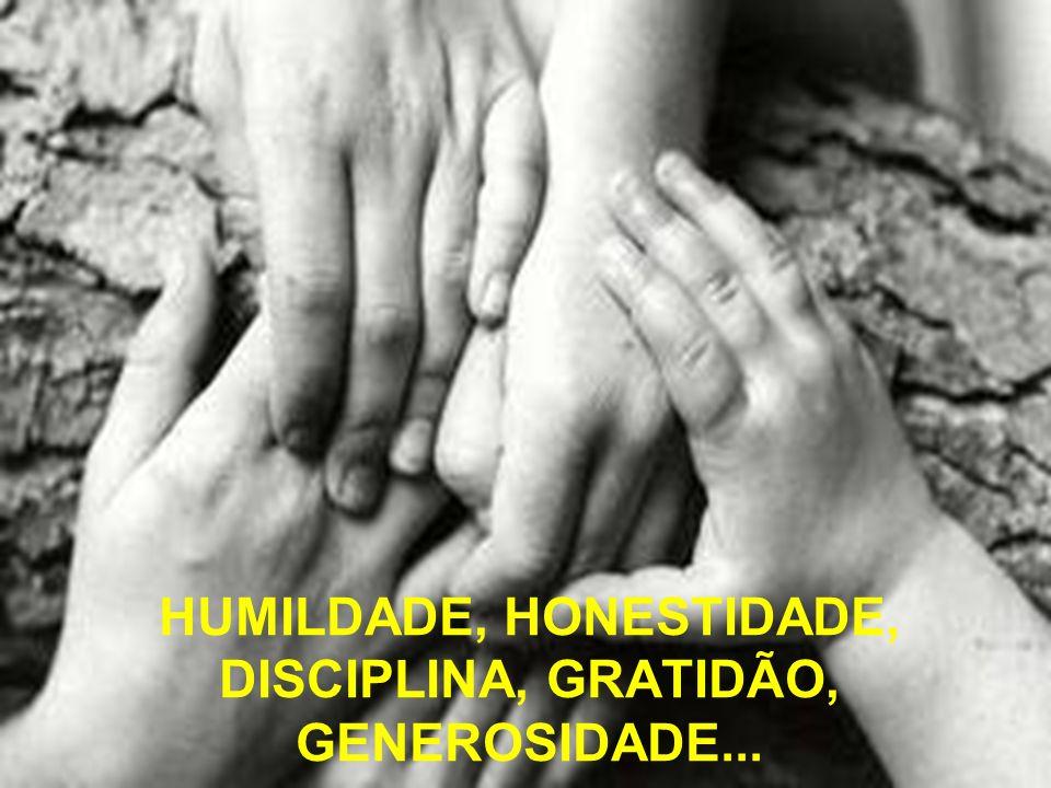 HUMILDADE, HONESTIDADE, DISCIPLINA, GRATIDÃO, GENEROSIDADE...
