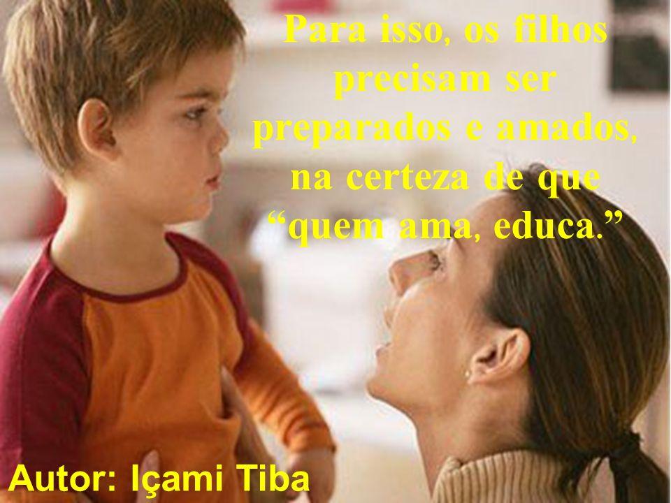 Para isso, os filhos precisam ser preparados e amados, na certeza de que quem ama, educa.