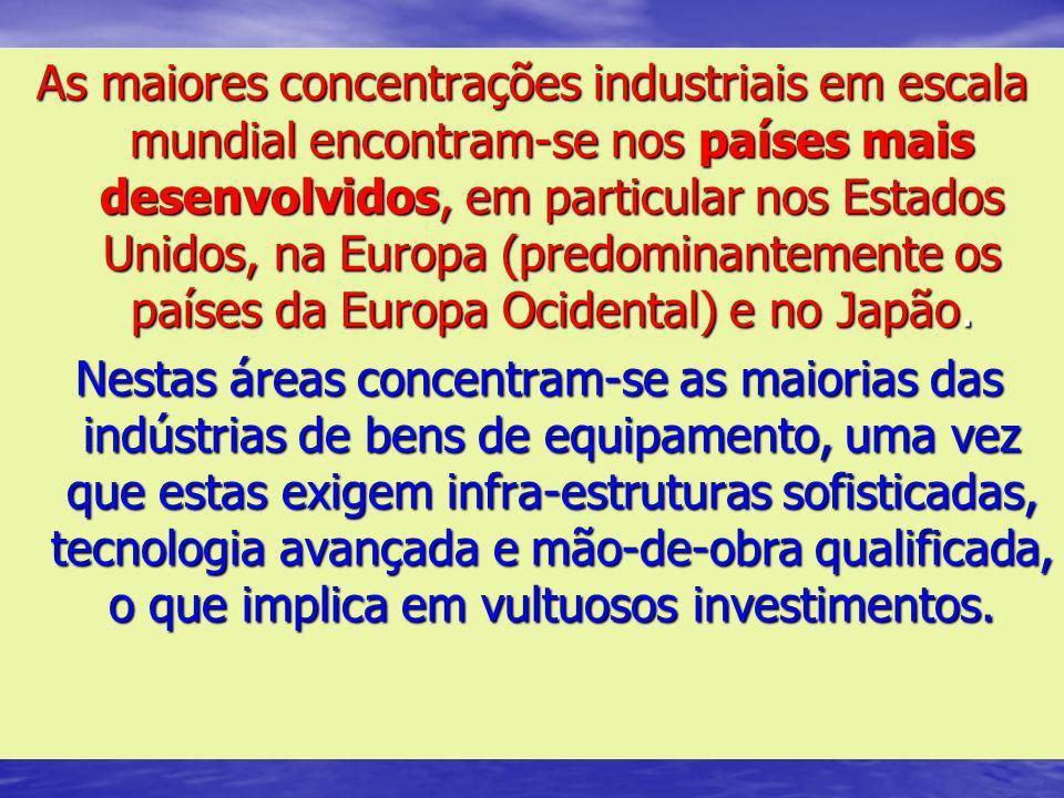 As maiores concentrações industriais em escala mundial encontram-se nos países mais desenvolvidos, em particular nos Estados Unidos, na Europa (predominantemente os países da Europa Ocidental) e no Japão.