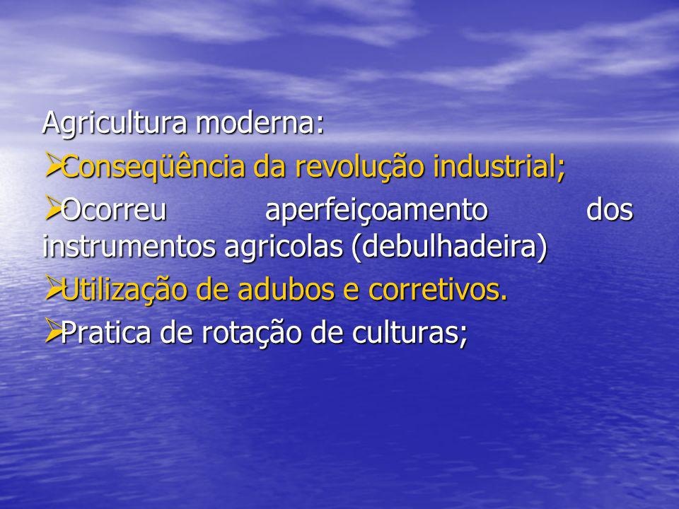 Agricultura moderna: Conseqüência da revolução industrial; Ocorreu aperfeiçoamento dos instrumentos agricolas (debulhadeira)