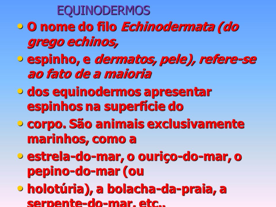 EQUINODERMOS O nome do filo Echinodermata (do grego echinos, espinho, e dermatos, pele), refere-se ao fato de a maioria.