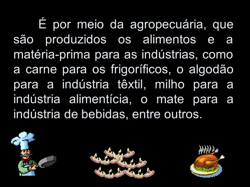 É por meio da agropecuária, que são produzidos os alimentos e a matéria-prima para as indústrias, como a carne para os frigoríficos, o algodão para a indústria têxtil, milho para a indústria alimentícia, o mate para a indústria de bebidas, entre outros.