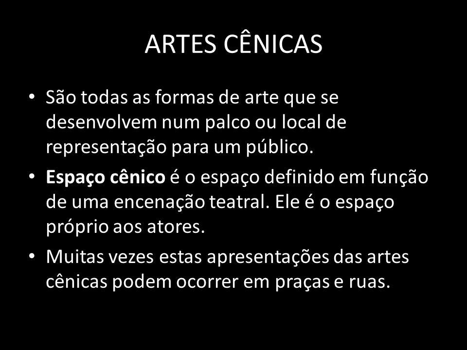 ARTES CÊNICASSão todas as formas de arte que se desenvolvem num palco ou local de representação para um público.