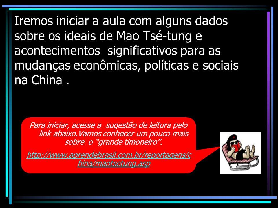 Iremos iniciar a aula com alguns dados sobre os ideais de Mao Tsé-tung e acontecimentos significativos para as mudanças econômicas, políticas e sociais na China .