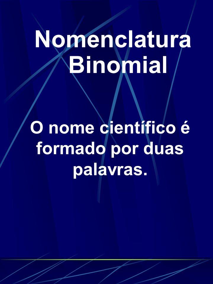 Nomenclatura Binomial O nome científico é formado por duas palavras.