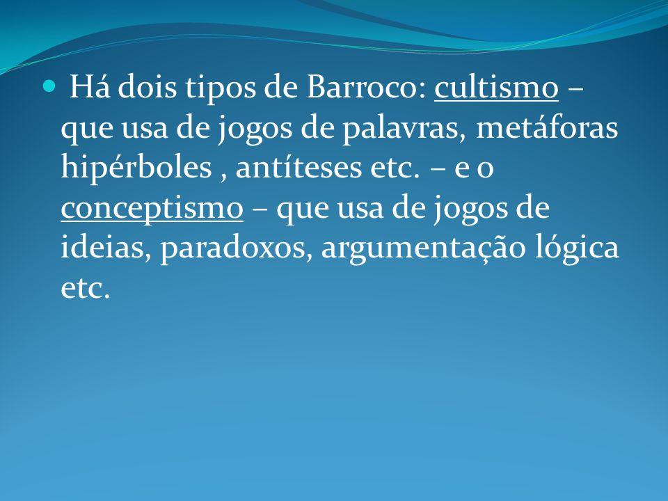 Há dois tipos de Barroco: cultismo – que usa de jogos de palavras, metáforas hipérboles , antíteses etc.