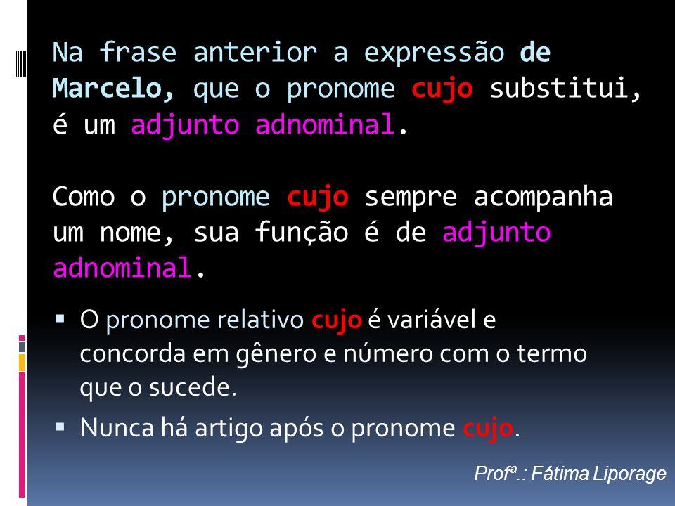 Na frase anterior a expressão de Marcelo, que o pronome cujo substitui, é um adjunto adnominal. Como o pronome cujo sempre acompanha um nome, sua função é de adjunto adnominal.