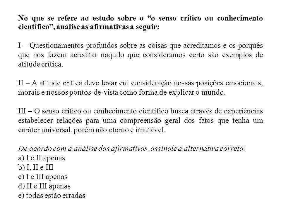 No que se refere ao estudo sobre o o senso crítico ou conhecimento científico , analise as afirmativas a seguir: