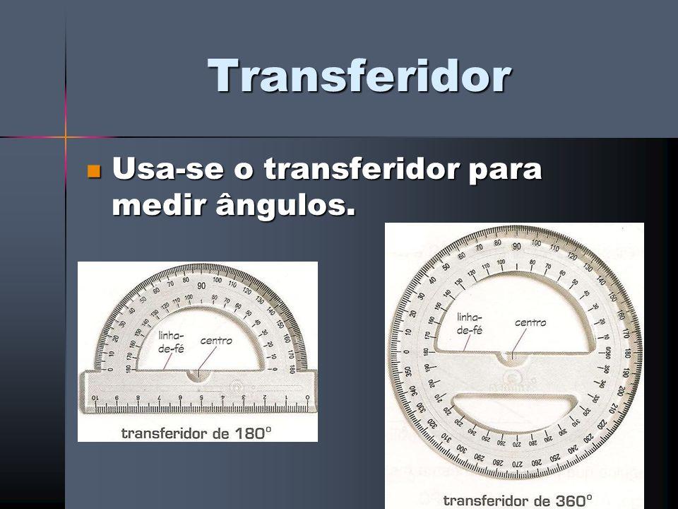 Transferidor Usa-se o transferidor para medir ângulos.