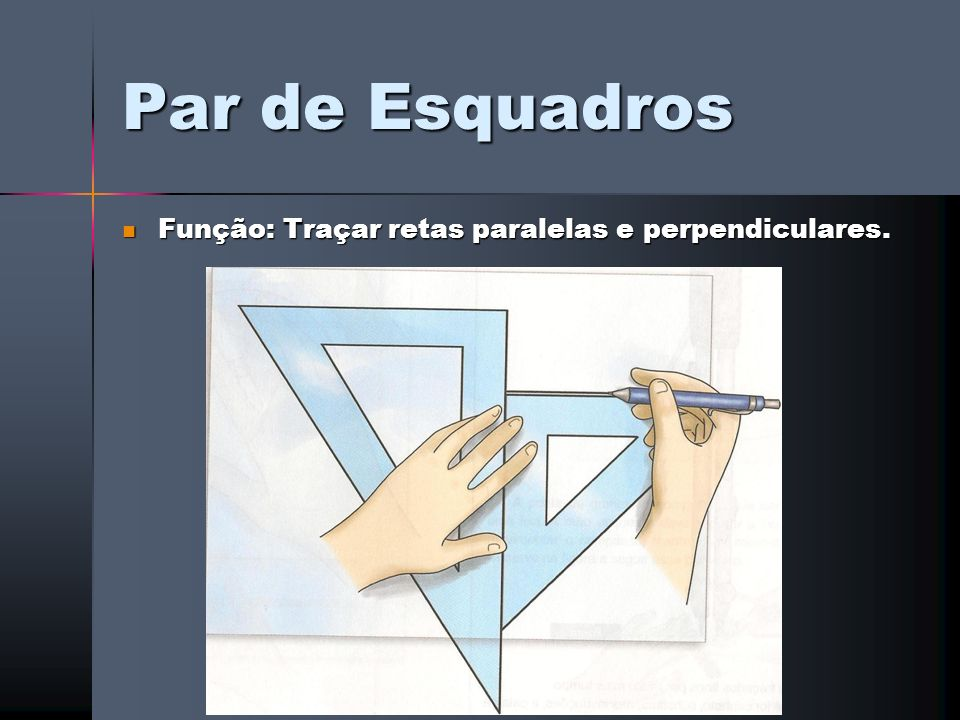 Par de Esquadros Função: Traçar retas paralelas e perpendiculares.